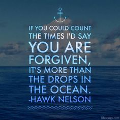 If you could count the times I'd say you are forgiven, it's more than the drops in the ocean. - Hawk Nelson