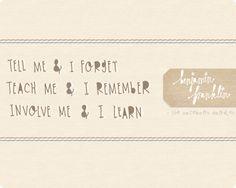 tell me & I forget. teach me & I remember. involve me & I learn. -Benjamin Franklin