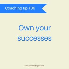 Own your successes, don't hide them - they are yours, be proud | lean in | coaching tip | your time to grow