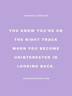 You know you're on the right track, when you become uninterested in looking back.
