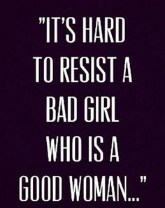 It's hard to resist a bad girl who is a good woman.