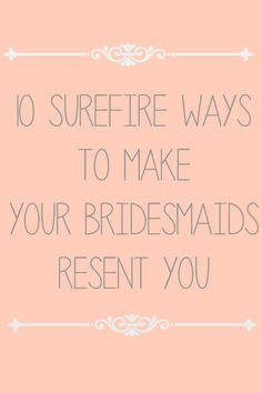10 Surefire Ways to Make Your Bridemaids Resent You