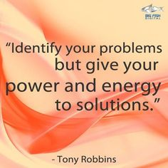 Identify your problems but give your power and energy to solutions ~Tony Robbins