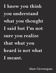 """"""" I know you think you understand what you thought I said but I'm not sure you realize that what you heard is not what I meant""""― Alan Greenspan"""