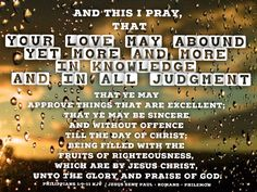 """""""And this I pray, that your love may abound yet more and more in knowledge and in all judgment; That ye may approve things that are excellent; that ye may be sincere and without offence till the day of Christ; Being filled with the fruits of righteousness, which are by Jesus Christ, unto the glory and praise of God.""""  Philippians 1:9-11 KJV  ✞Grace and peace in Christ!"""