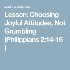 Lesson: Choosing Joyful Attitudes, Not Grumbling (Philippians 2:14-16 )