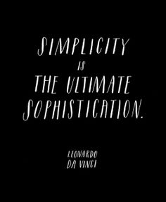 """Simplicity is the ultimate sophistication."" Da Vinci"