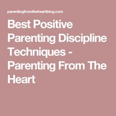 Best Positive Parenting Discipline Techniques - Parenting From The Heart