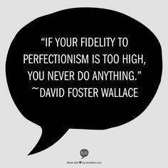 """""""If your fidelity to perfectionism is too high, you never do anything.""""          ~David Foster Wallace"""