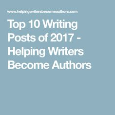 Top 10 Writing Posts of 2017 - Helping Writers Become Authors