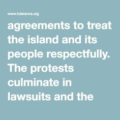 agreements to treat the island and its people respectfully. The protests culminate in lawsuits and the arrest of more than 180 prote