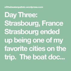 Day Three: Strasbourg, France Strasbourg ended up being one of my favorite cities on the trip. The boat docks in Kehl, Germany, and the bus departed at 8:30 a.m. and took us across the bridge and …