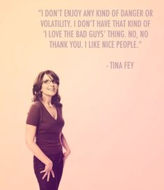 "Inspirational And Motivational Quotes : QUOTATION – Image : Quotes Of the day – Life Quote I don't enjoy any kind of danger or volatility. I don't have that kind of ""I love bad guys"" thing. I like nice people. -Tina Fey Sharing is Caring Best Motivational Quotes, Great Quotes, Quotes To Live By, Inspirational Quotes, Clever Quotes, Awesome Quotes, The Words, Good People, Funny People"