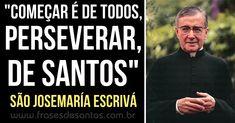 """""""Começar é de todos, perseverar, de santos."""" São Josemaría Escrivá #perseverança #santidade #SãoJosemaríaEscrivá"""