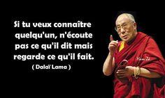 Si tu veux connaître quelqu'un, n'écoute pas ce qu'il dit mais regarde ce qu'il fait . Dalaï Lama