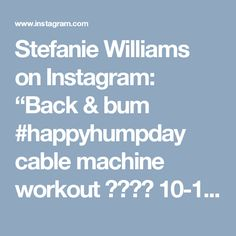 """Stefanie Williams on Instagram: """"Back & bum #happyhumpday cable machine workout  10-12 reps each exercise repeat 3 times I also held a wall sit with plate for a minute as…"""""""