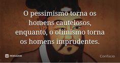 O pessimismo torna os homens cautelosos, enquanto, o otimismo torna os homens…