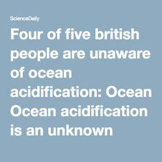 Four of five british people are unaware of ocean acidification: Ocean acidification is an unknown topic for most members of the British public, although the term itself prompts strong negative emotions and imagery -- ScienceDaily Ocean Acidification, Carbon Cycle, British People, Negative Emotions, Climate Change, Prompts, Public, Strong, Life