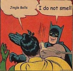 Jingle bells, Batman smells & Robin laid an egg. The bat mobile lost it's wheel & the Joker got away!