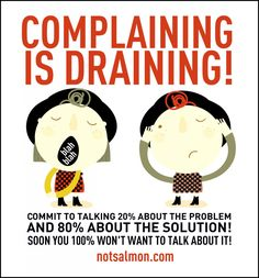 Complaining is draining. Commit to talking 20% about the problem and 80% about the solution! #notsalmon