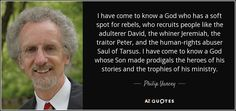 I have come to know a God who has a soft spot for rebels, who recruits people like the adulterer David, the whiner Jeremiah, the traitor Peter, and the human-rights abuser Saul of Tarsus. I have come to know a God whose Son made prodigals the heroes of his stories and the trophies of his ministry. - Philip Yancey