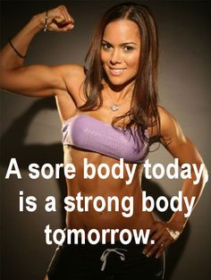 A sore body today is a strong body tomorrow.