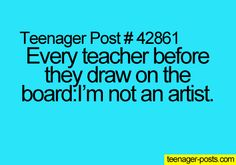 MY SCIENCE TEACHER EXACTLY!!!!!!!!!!! ;p SAYS IT EVER SINGLE TIME!!!!!!!!!!!! ;p ;p ;p...it would be too funny if you are in art class when this happens...
