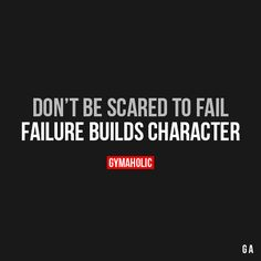 Don't Be Scared To Fail Failure builds character. https://www.gymaholic.co
