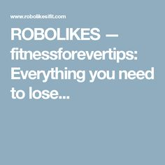 ROBOLIKES — fitnessforevertips: Everything you need to lose...