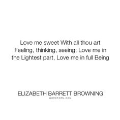 """Elizabeth Barrett Browning - """"Love me sweet With all thou art Feeling, thinking, seeing; Love me in the Lightest..."""". love"""