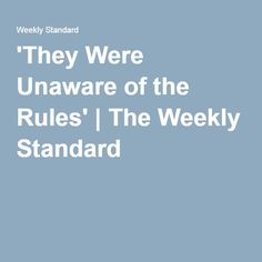 'They Were Unaware of the Rules'   The Weekly Standard
