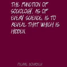 """""""The function of sociology, as of every science, is to reveal that which is hidden.""""  ~ Pierre Bourdieu  [follow this link to find a short video that can be used to teach Berger and Luckmann's """"The Social Construction of Reality"""": http://www.thesociologicalcinema.com/1/post/2012/10/platos-allegory-of-the-cave-and-the-social-construction-of-reality.html]"""