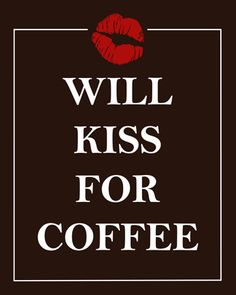 Will Kiss for Coffee... love this... need this sign in the kitchen... I give him a kiss with every cup of coffee he brings me each morning... my husband knows how to get a kiss...