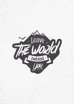 LEAVE THE WORLD BEHIND YOU in Typography