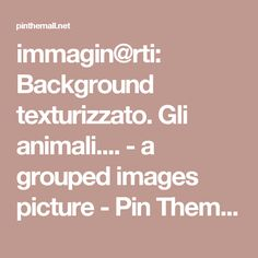 immagin@rti: Background texturizzato. Gli animali.... - a grouped images picture - Pin Them All