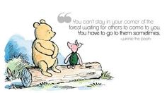 """You can't stay in your corner of the forest waiting for others to come to you. You have to go to them sometimes. -- Winnie the Pooh (A. A. Milne)"