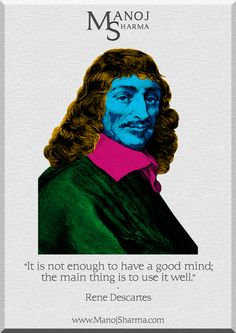 """Rene Descartes - Manoj Sharma    """"it is not enough to have a good mind, the main thing is to use it well."""""""
