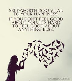 Positive Quote: Self-worth is so vital to your happiness. If you don't feel good about you, it's hard to feel good about anything else. www.HealthyPlace.com