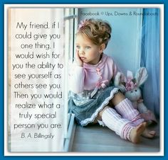 My friend, if I could give you one thing, I would wish for you the ability to see yourself as others see you. Then you would realize what a truly special person you are.  B. A. Billingsly