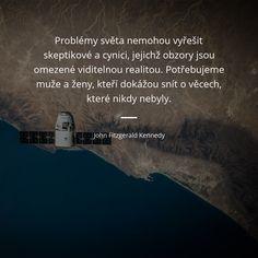 Problémy světa nemohou vyřešit skeptikové a cynici, jejichž obzory jsou omezené viditelnou realitou. Potřebujeme muže a ženy, kteří dokážou snít o věcech, které nikdy nebyly. - John Fitzgerald Kennedy #ženy #muži #svět #sny #problém #realita True Quotes About Life, Life Quotes, Motto, Motivation, Words, Google, Art, Vegane Rezepte, Quotes About Life