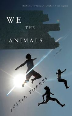 We the Animals / Justin Torres ~ Three brothers tear their way through childhood— smashing tomatoes all over each other, building kites from trash, tiptoeing around the house as their mother sleeps off her graveyard shift. Paps and Ma are from Brooklyn—he's Puerto Rican, she's white—and their love is a serious, dangerous thing that makes and unmakes a family many times. Life in this family is fierce & absorbing, full of chaos & heartbreak & the euphoria of belonging completely to one…