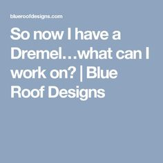 So now I have a Dremel…what can I work on? | Blue Roof Designs