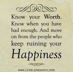 Know your worth. Know when you have had enough. And move on from the people who keep ruining your happiness.