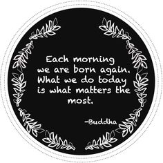 Each morning we are born again. What we do today is what matters the most. - Buddha