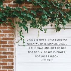 """""""Grace is not simply leniency when we have sinned. Grace is the enabling gift of God not to sin. Grace is power, not just pardon."""" """"Grace is not simply leniency when we have sinned. Grace is the enabling gift of God not to sin. Grace is power, not just pardon."""" –John Piper"""