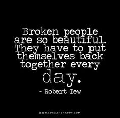 Broken people are so beautiful. They have to put themselves back together every day. – Robert Tew