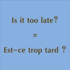 Is it too late? = Est-ce trop tard ?