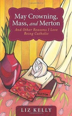May Crowning, Mass, and Merton and Other Reasons I Love Being Catholic by Elizabeth M. Kelly, http://www.amazon.com/dp/B001R4CKBK/ref=cm_sw_r_pi_dp_ZqREtb0F63X0J