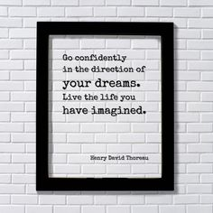 Henry David Thoreau - Floating Quote - Go confidently in the direction of your dreams. Live the life you have imagined. - Quote Art Print. Floating Quote - Framed Transparent Image Go confidently in the direction of your dreams. Live the life you have imagined. by Henry David Thoreau All Floating Quotes are expertly printed on transparency film, encased between two pieces of glass and framed in an elegant 8x10 or 11x14 black frame. The black of the artwork is visible and the rest is...