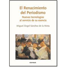Renacimiento del periodismo : nuevas tecnologías al servicio de su esencia / Miguel Ángel Sánchez de la Nieta